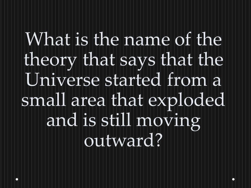 What is the name of the theory that says that the Universe started from a small area that exploded and is still moving outward