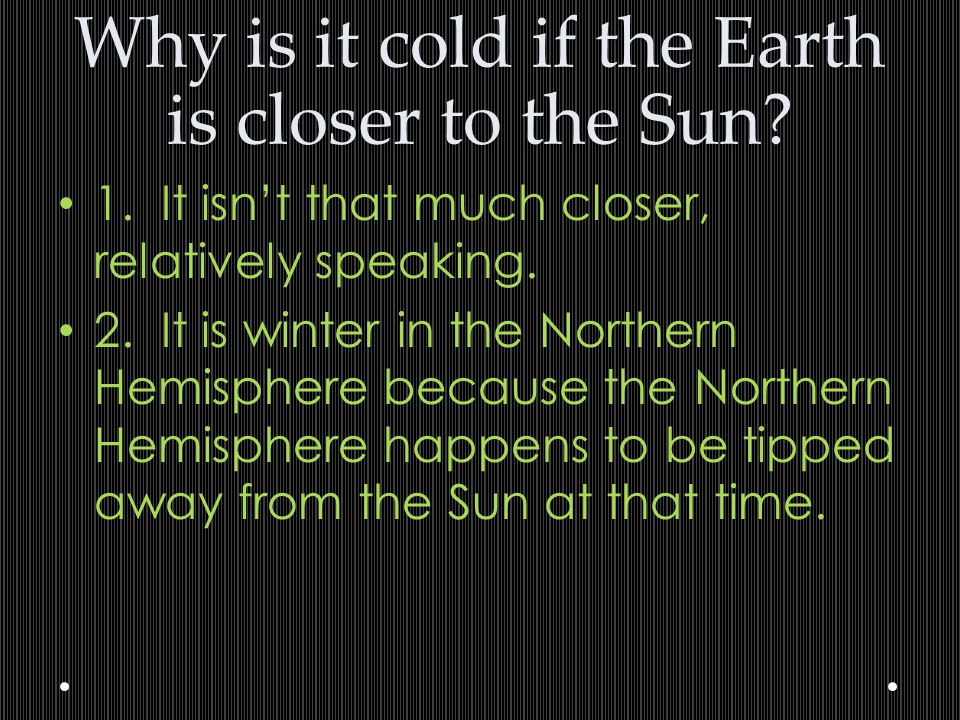 Why is it cold if the Earth is closer to the Sun