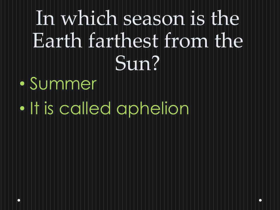 In which season is the Earth farthest from the Sun