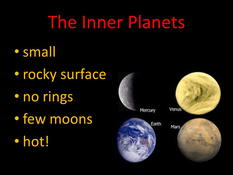 The Inner Planets small rocky surface no rings few moons hot!