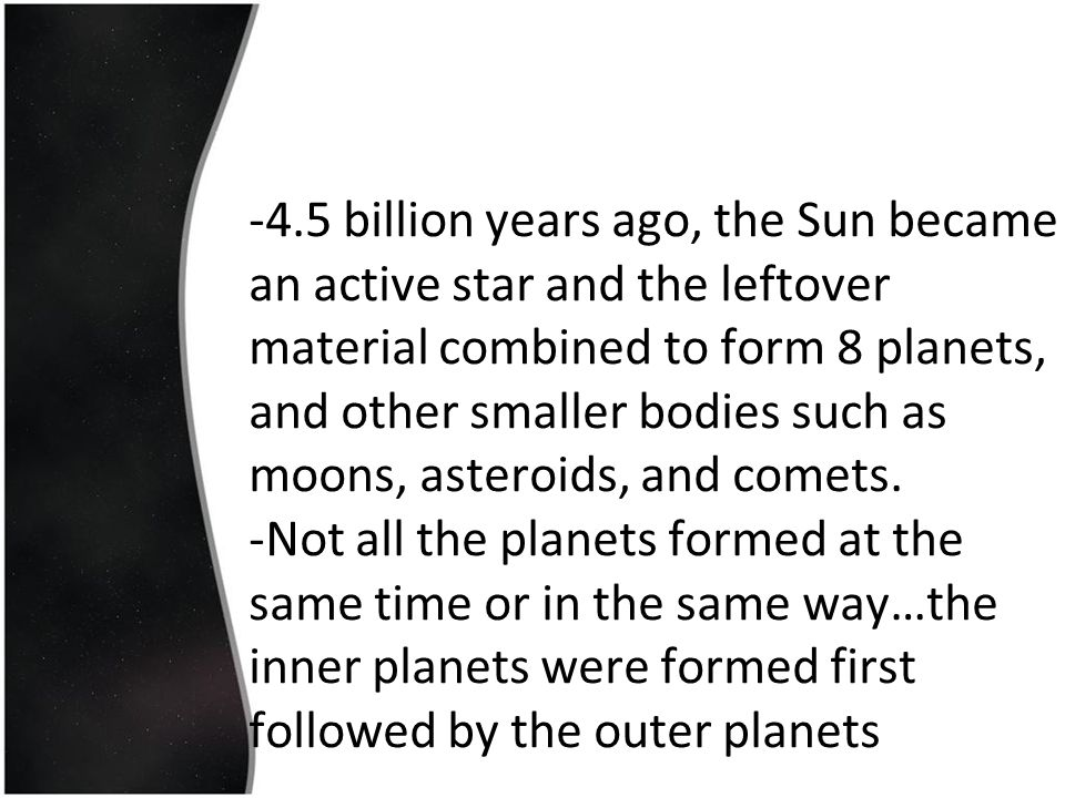 -4.5 billion years ago, the Sun became an active star and the leftover material combined to form 8 planets, and other smaller bodies such as moons, asteroids, and comets.