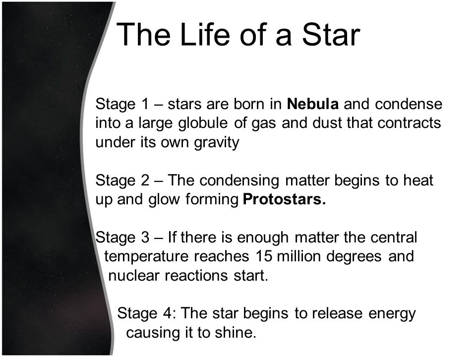 The Life of a Star Stage 1 – stars are born in Nebula and condense into a large globule of gas and dust that contracts under its own gravity.