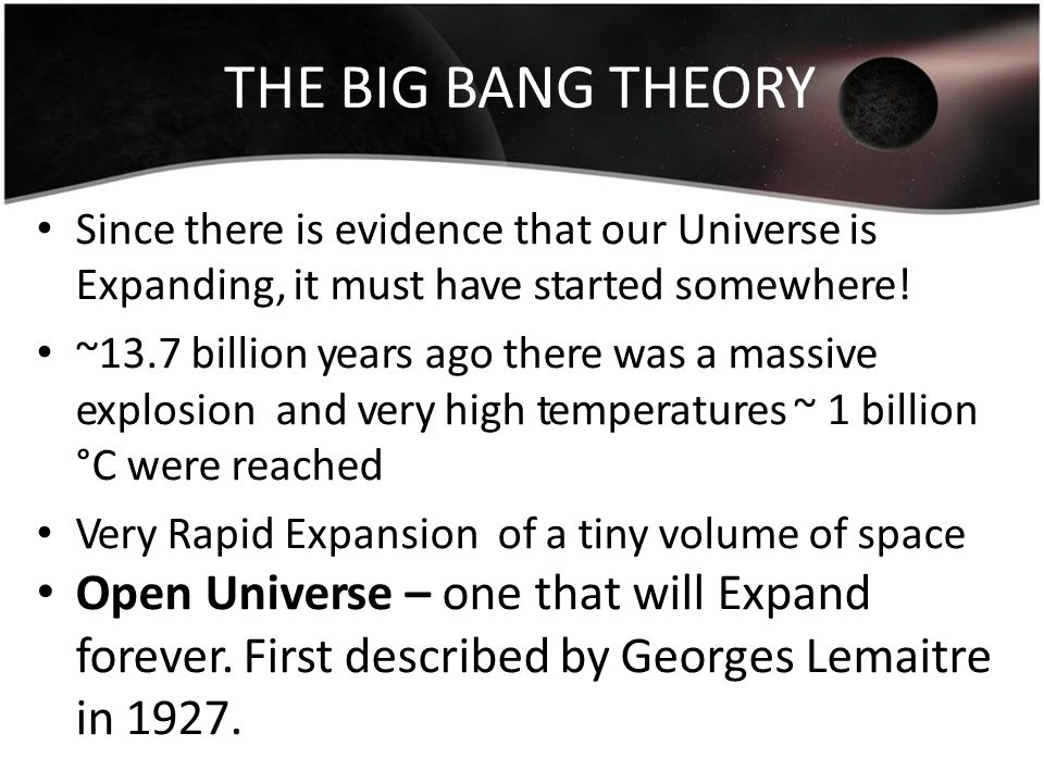 THE BIG BANG THEORY Since there is evidence that our Universe is Expanding, it must have started somewhere!