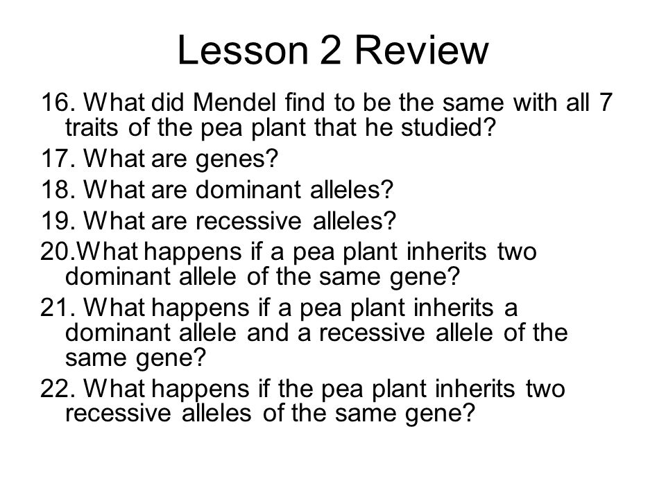 Lesson 2 Review 16. What did Mendel find to be the same with all 7 traits of the pea plant that he studied