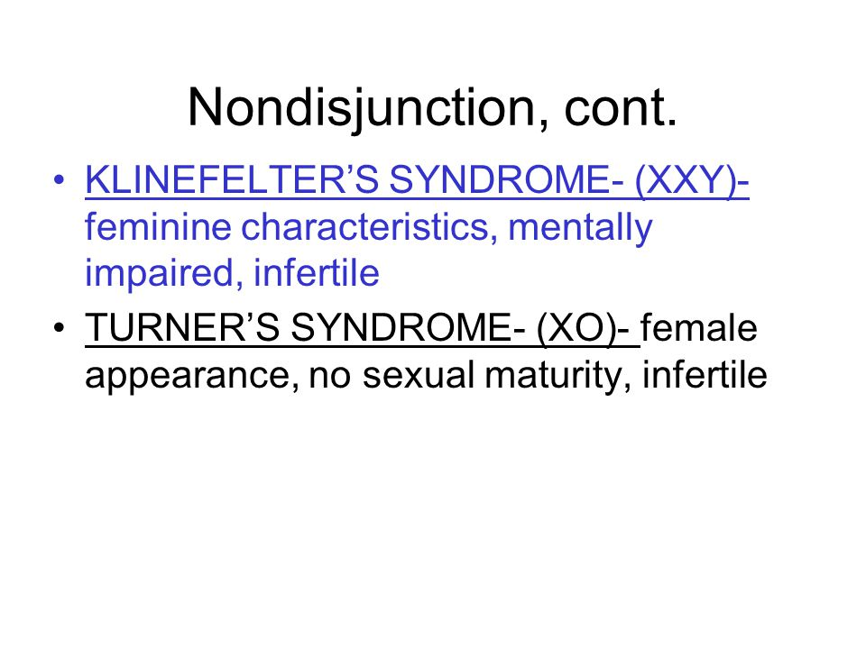 Nondisjunction, cont. KLINEFELTER'S SYNDROME- (XXY)-feminine characteristics, mentally impaired, infertile.