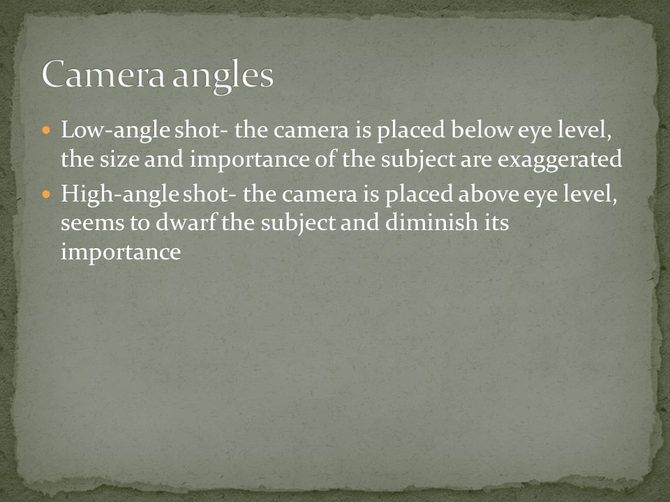 Camera angles Low-angle shot- the camera is placed below eye level, the size and importance of the subject are exaggerated.