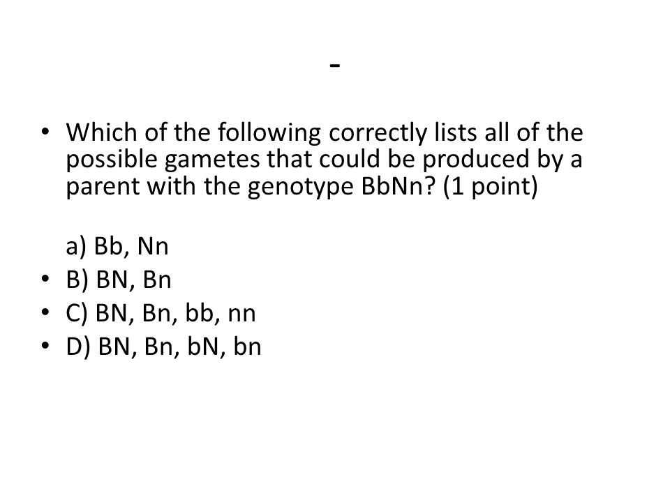 - Which of the following correctly lists all of the possible gametes that could be produced by a parent with the genotype BbNn (1 point)