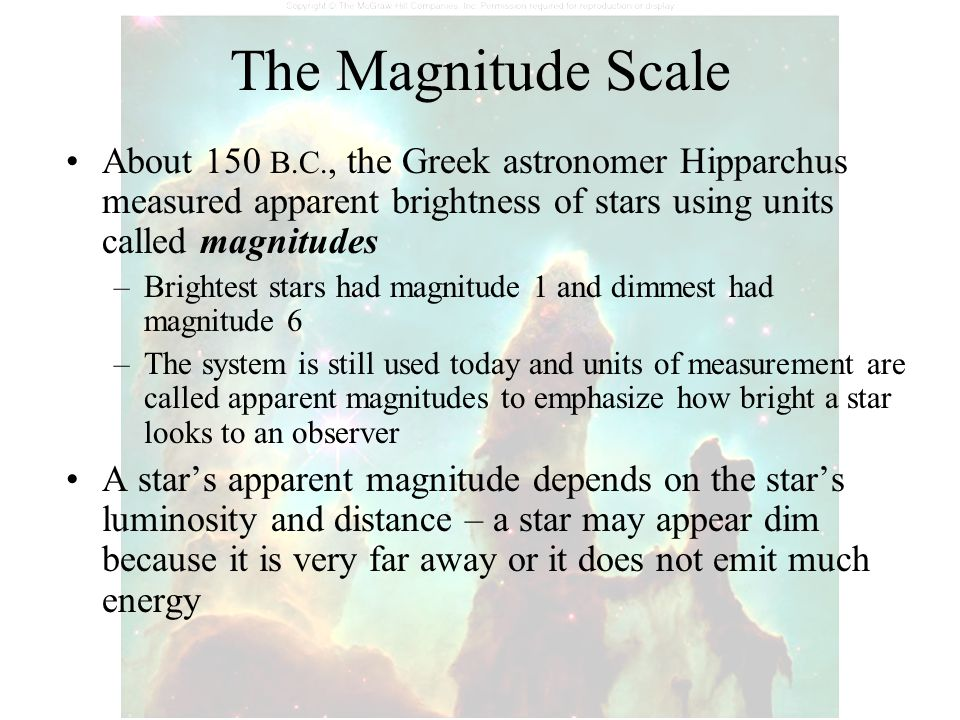 The Magnitude Scale About 150 B.C., the Greek astronomer Hipparchus measured apparent brightness of stars using units called magnitudes.