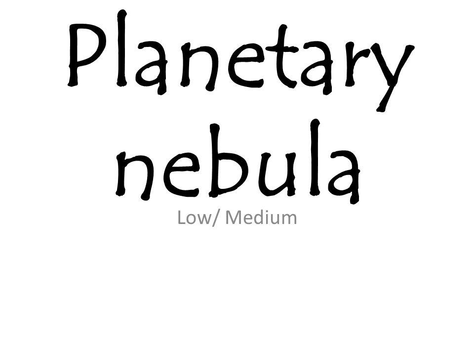 Planetary nebula Low/ Medium