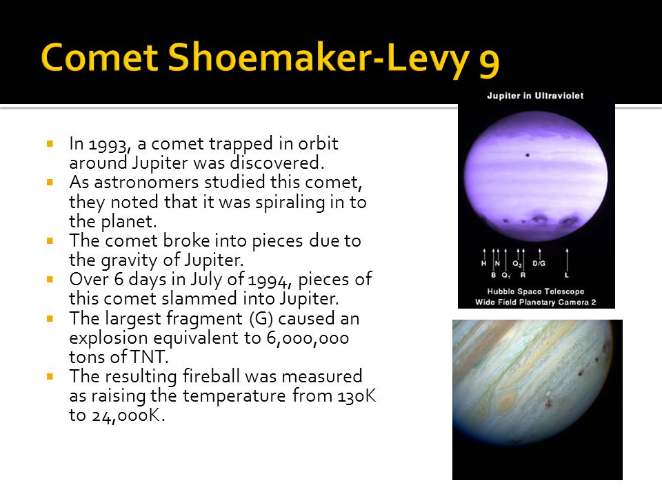Comet Shoemaker-Levy 9 In 1993, a comet trapped in orbit around Jupiter was discovered.