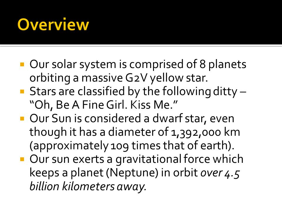 Overview Our solar system is comprised of 8 planets orbiting a massive G2V yellow star.