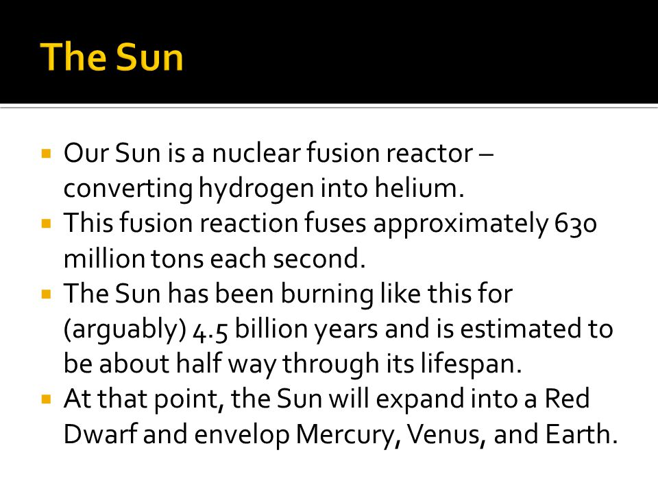 The Sun Our Sun is a nuclear fusion reactor – converting hydrogen into helium.