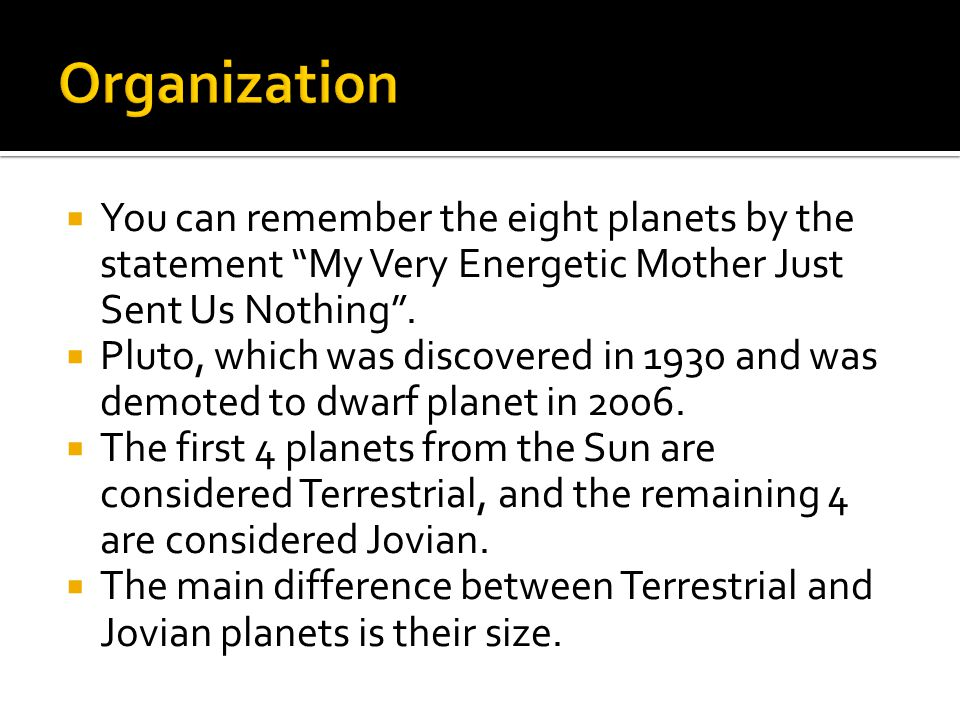 Organization You can remember the eight planets by the statement My Very Energetic Mother Just Sent Us Nothing .