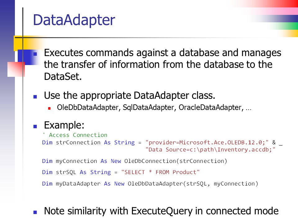DataAdapter Executes commands against a database and manages the transfer of information from the database to the DataSet.