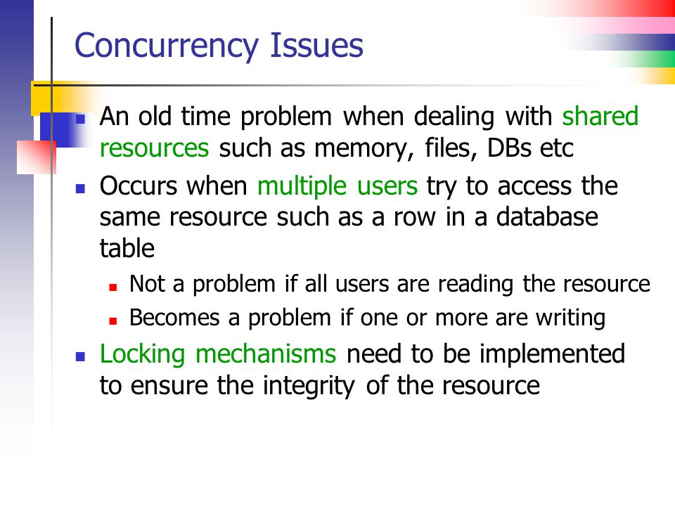 Concurrency Issues An old time problem when dealing with shared resources such as memory, files, DBs etc.