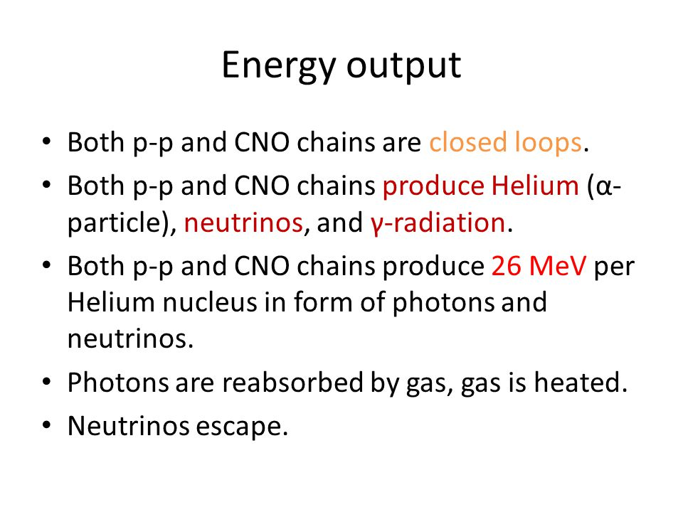 Energy output Both p-p and CNO chains are closed loops.