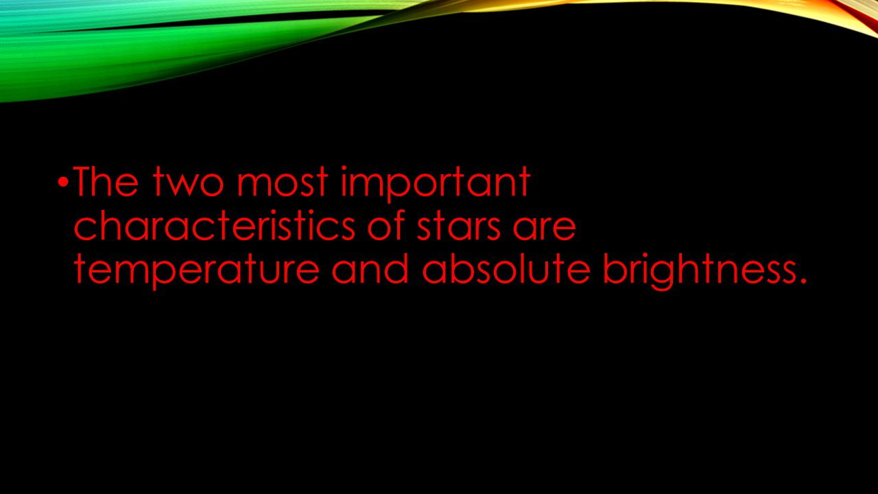 The two most important characteristics of stars are temperature and absolute brightness.