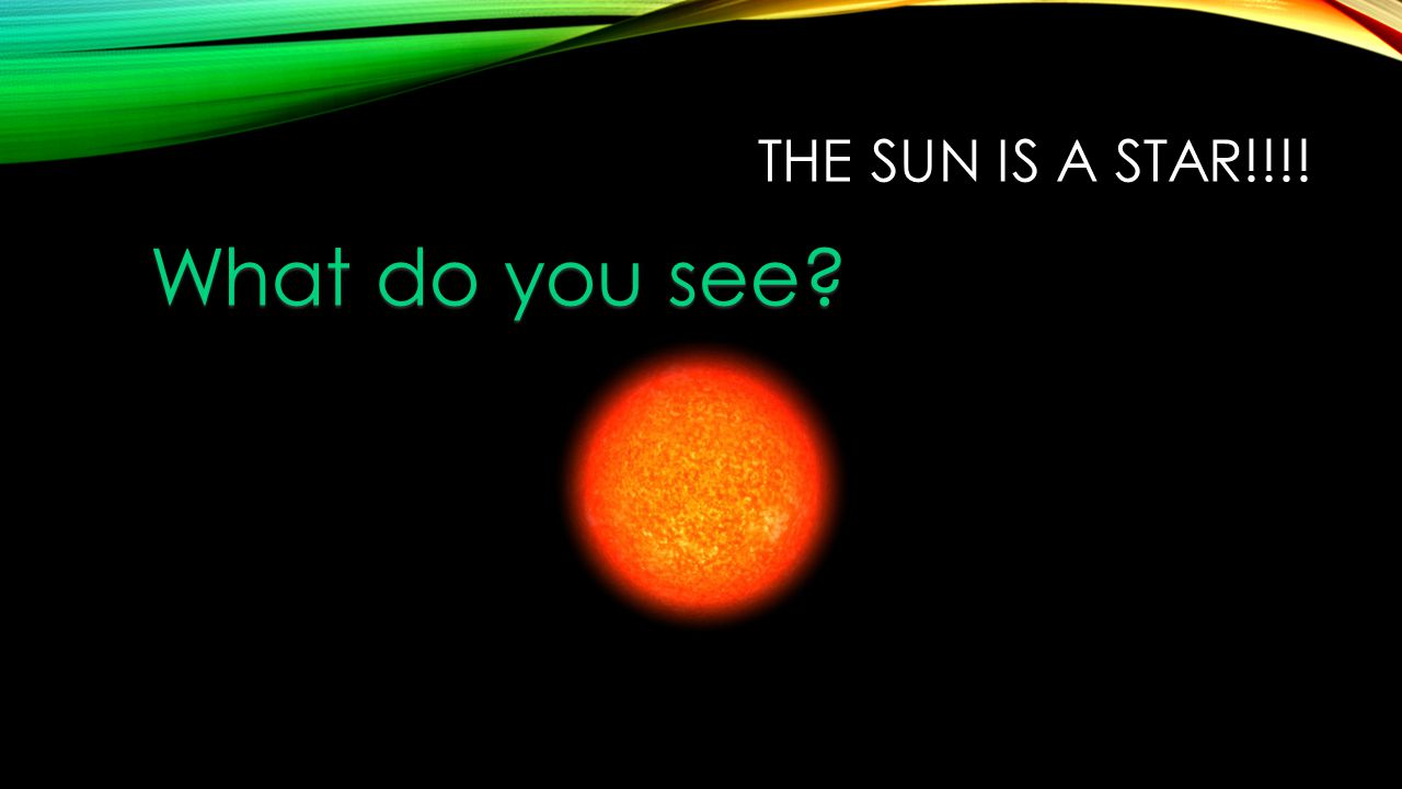 The Sun is a star!!!! What do you see