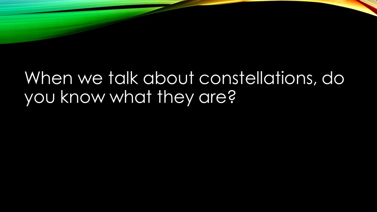 When we talk about constellations, do you know what they are
