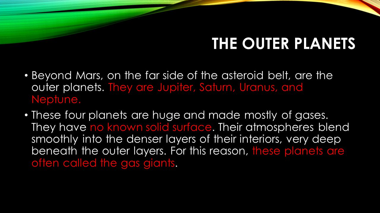 The Outer Planets Beyond Mars, on the far side of the asteroid belt, are the outer planets. They are Jupiter, Saturn, Uranus, and Neptune.