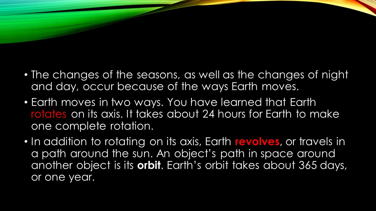 The changes of the seasons, as well as the changes of night and day, occur because of the ways Earth moves.
