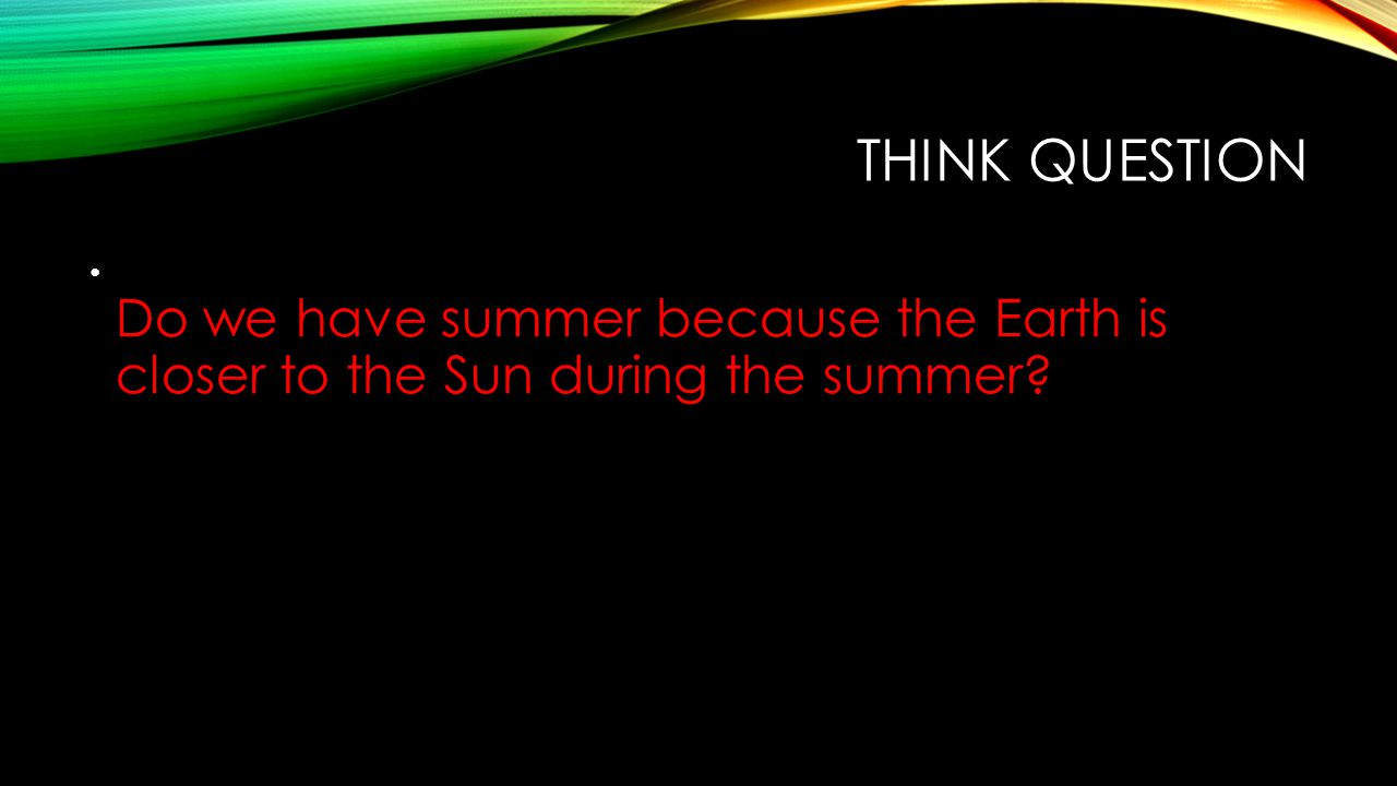 Think Question Do we have summer because the Earth is closer to the Sun during the summer