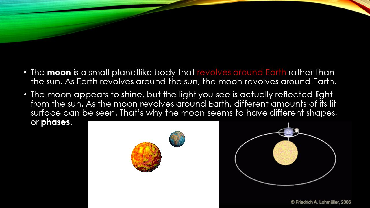 The moon is a small planetlike body that revolves around Earth rather than the sun. As Earth revolves around the sun, the moon revolves around Earth.