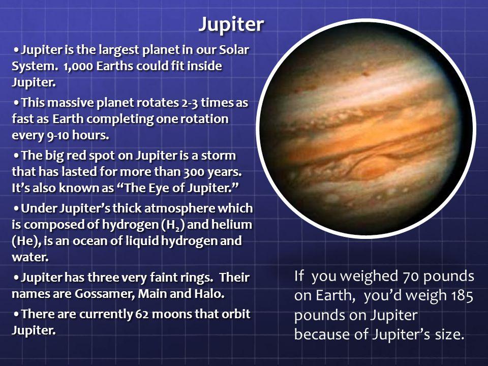 Jupiter •Jupiter is the largest planet in our Solar System. 1,000 Earths could fit inside Jupiter.