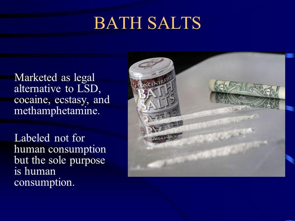 BATH SALTS Marketed as legal alternative to LSD, cocaine, ecstasy, and methamphetamine.
