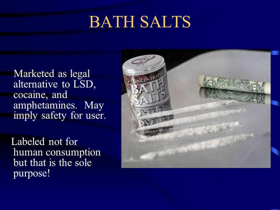 BATH SALTS Marketed as legal alternative to LSD, cocaine, and amphetamines. May imply safety for user.