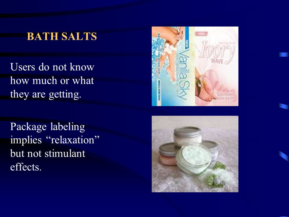 BATH SALTS Users do not know how much or what they are getting.