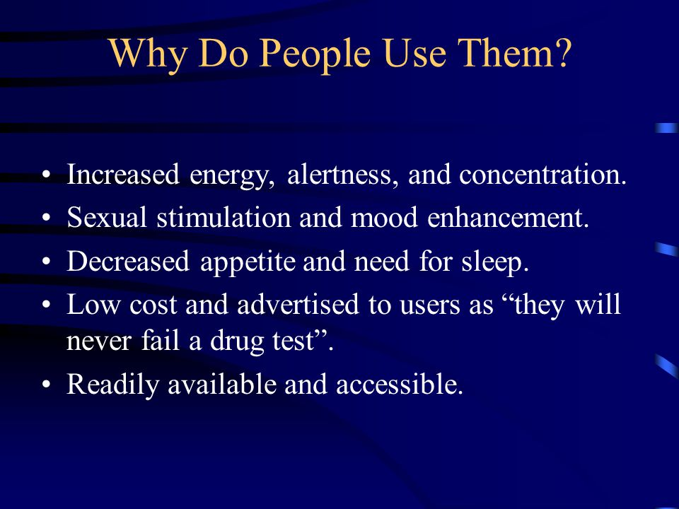 Why Do People Use Them Increased energy, alertness, and concentration. Sexual stimulation and mood enhancement.