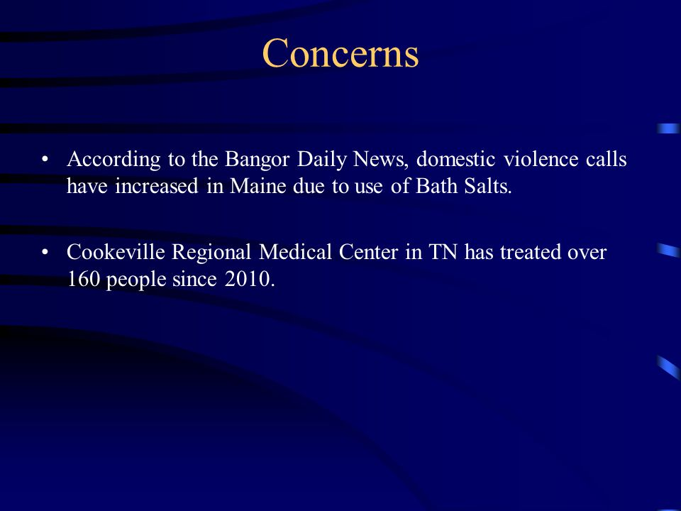 Concerns According to the Bangor Daily News, domestic violence calls have increased in Maine due to use of Bath Salts.