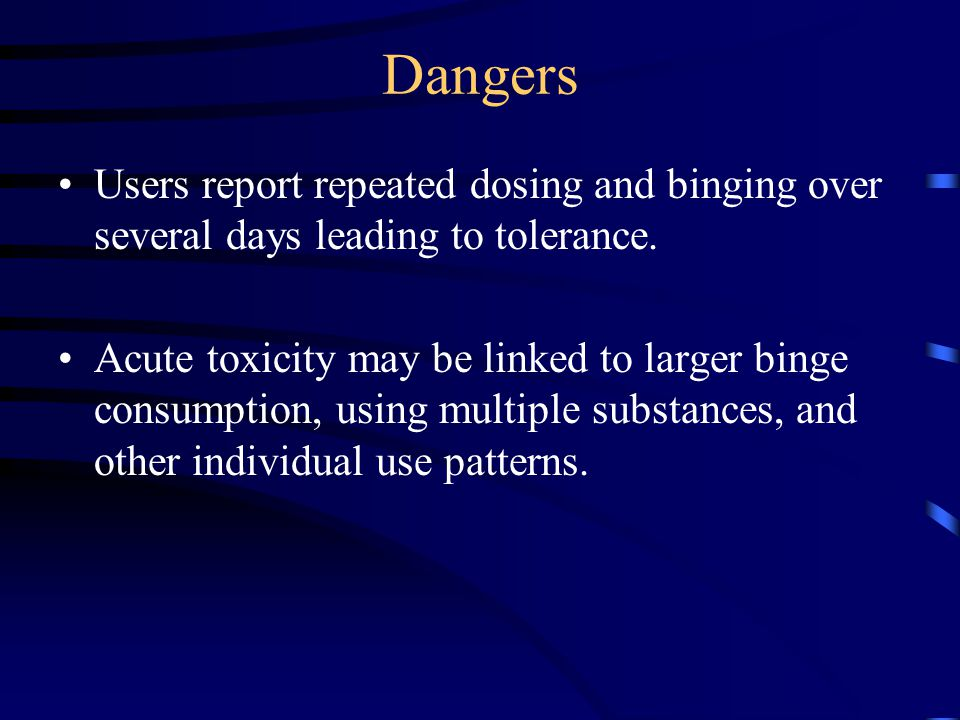 Dangers Users report repeated dosing and binging over several days leading to tolerance.
