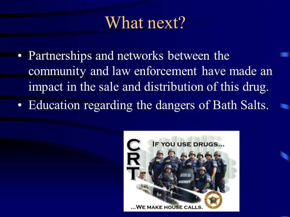 What next Partnerships and networks between the community and law enforcement have made an impact in the sale and distribution of this drug.