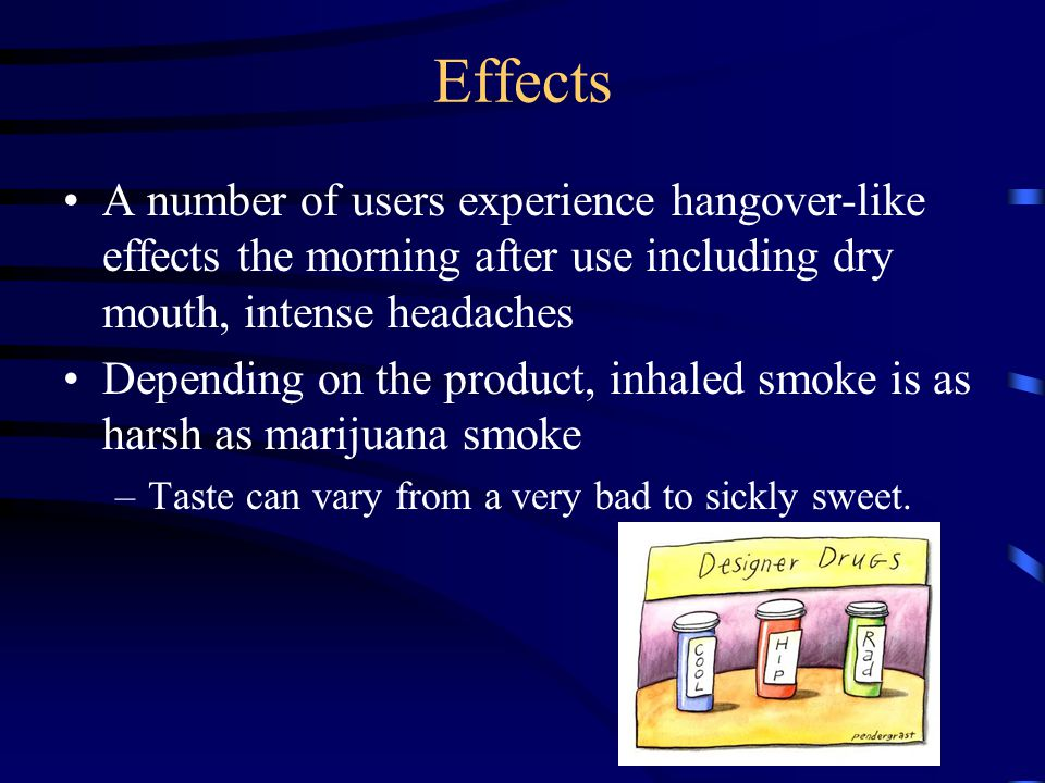 Effects A number of users experience hangover-like effects the morning after use including dry mouth, intense headaches.