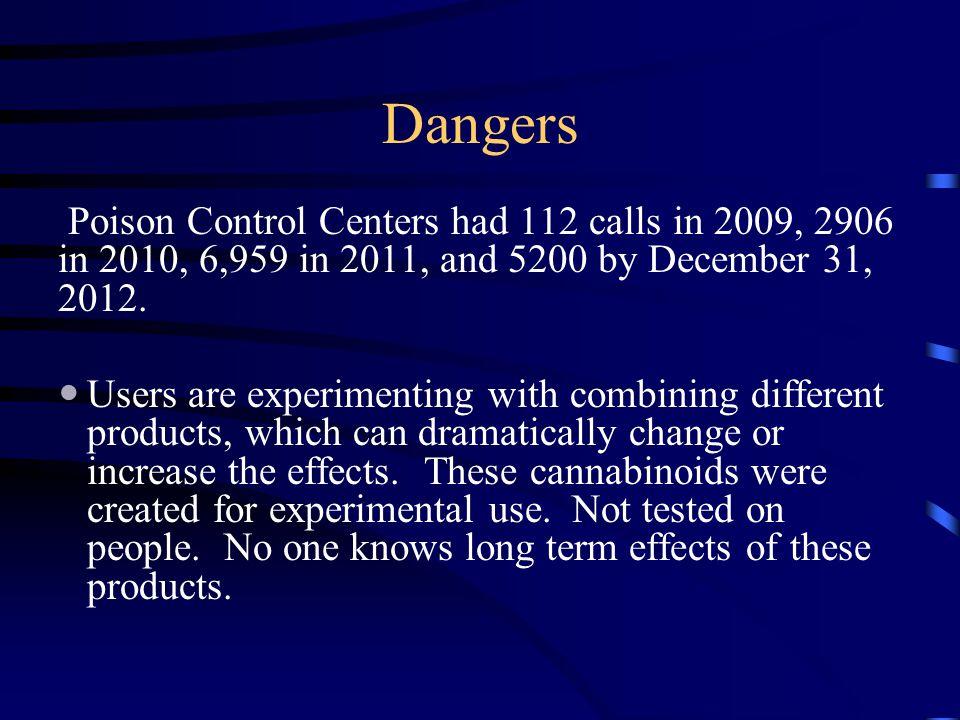 Dangers Poison Control Centers had 112 calls in 2009, 2906 in 2010, 6,959 in 2011, and 5200 by December 31, 2012.