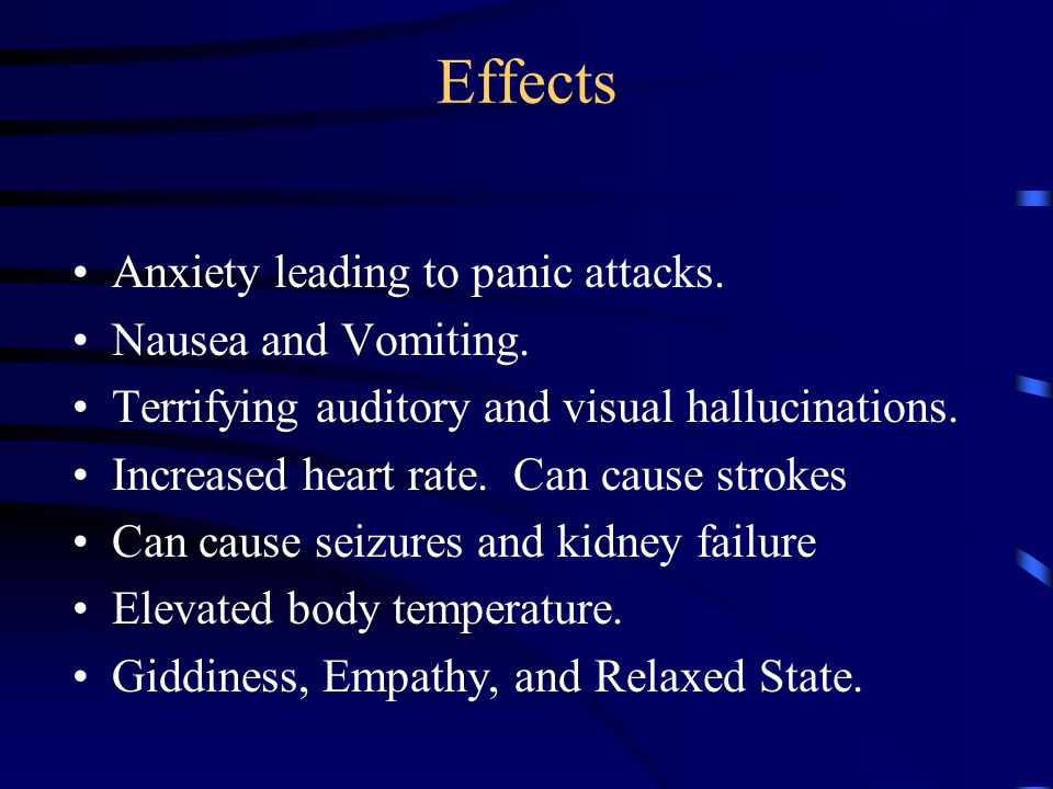 Effects Anxiety leading to panic attacks. Nausea and Vomiting.