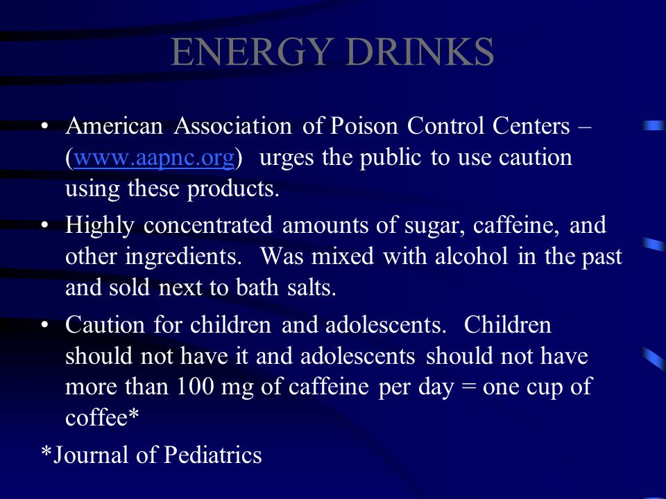 ENERGY DRINKS American Association of Poison Control Centers – (www.aapnc.org) urges the public to use caution using these products.