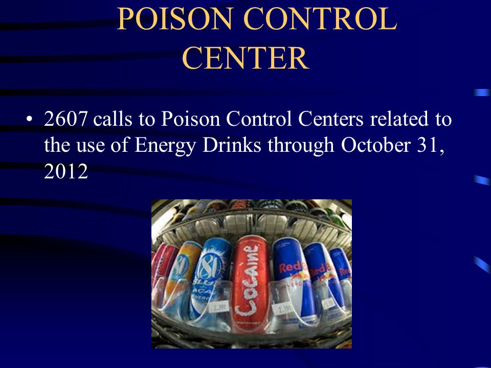 POISON CONTROL CENTER 2607 calls to Poison Control Centers related to the use of Energy Drinks through October 31, 2012.
