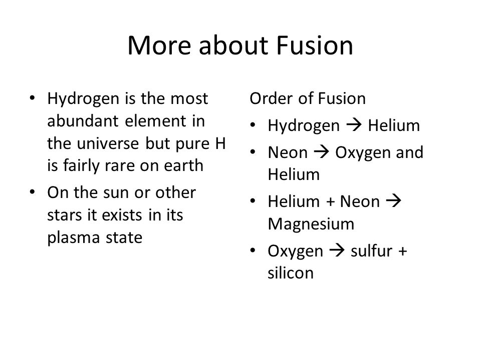 More about Fusion Hydrogen is the most abundant element in the universe but pure H is fairly rare on earth.