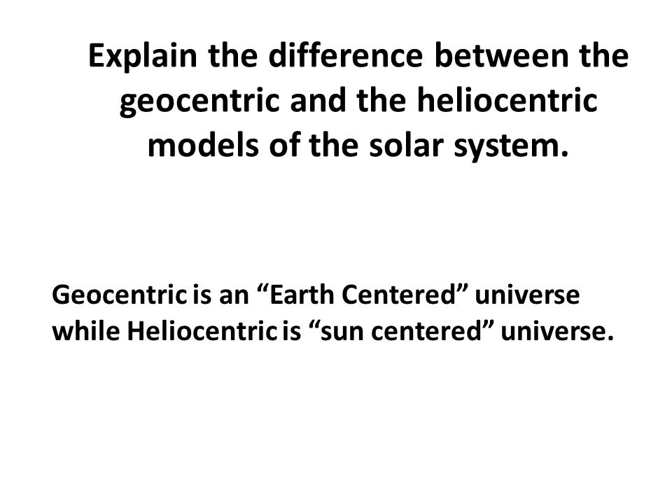 Explain the difference between the geocentric and the heliocentric models of the solar system.
