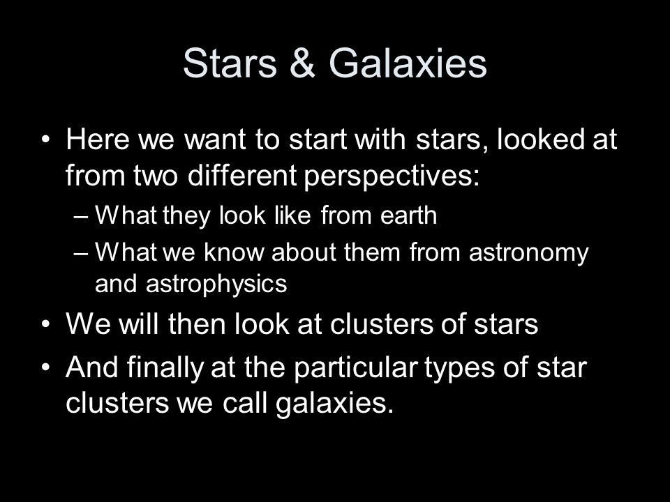 Stars & Galaxies Here we want to start with stars, looked at from two different perspectives: What they look like from earth.
