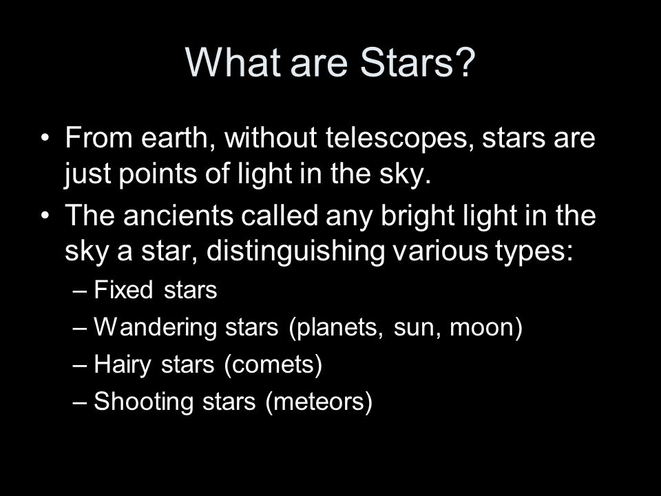 What are Stars From earth, without telescopes, stars are just points of light in the sky.