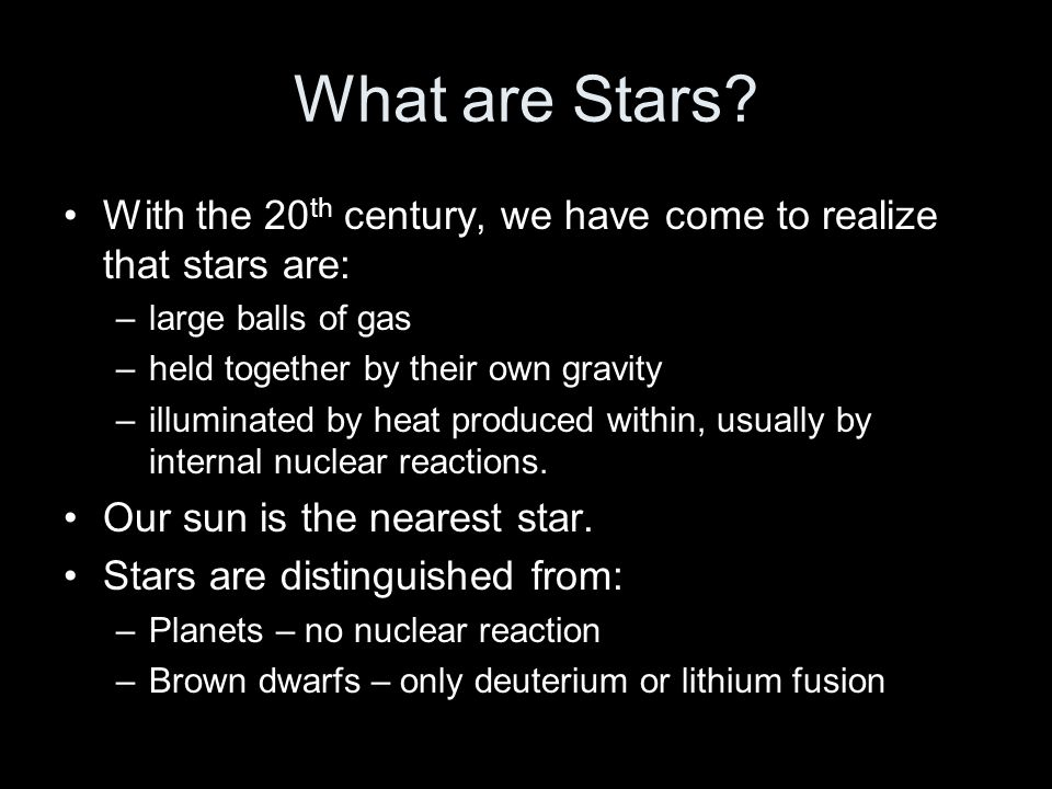 What are Stars With the 20th century, we have come to realize that stars are: large balls of gas.