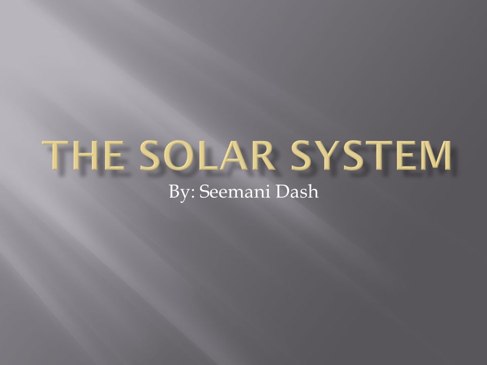 The Solar System By: Seemani Dash
