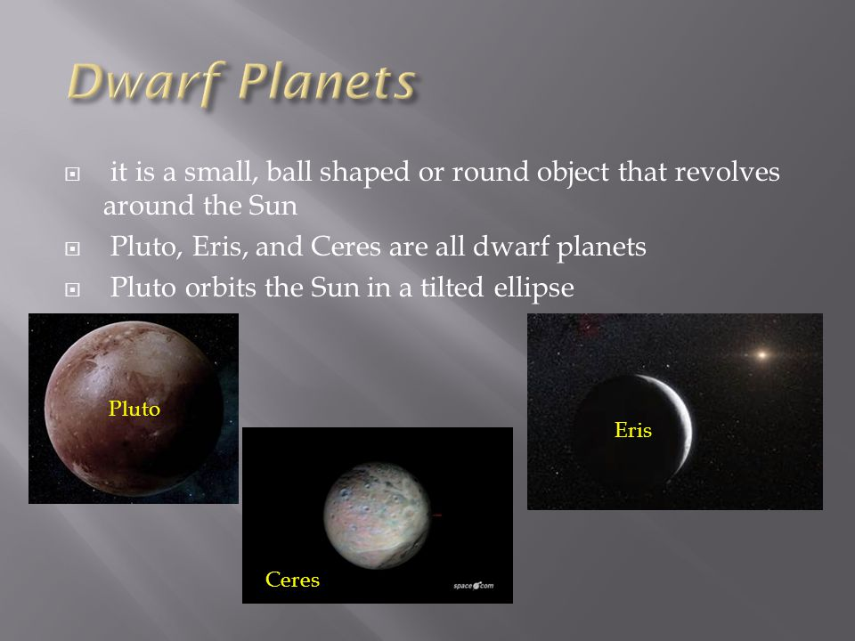 Dwarf Planets it is a small, ball shaped or round object that revolves around the Sun. Pluto, Eris, and Ceres are all dwarf planets.