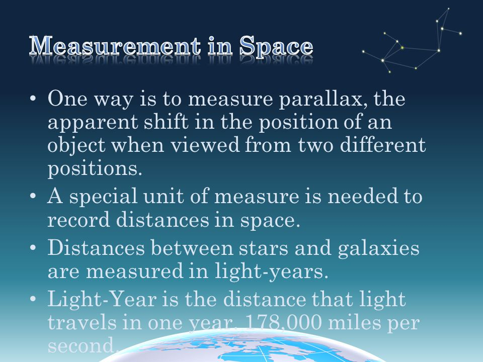 Measurement in Space One way is to measure parallax, the apparent shift in the position of an object when viewed from two different positions.