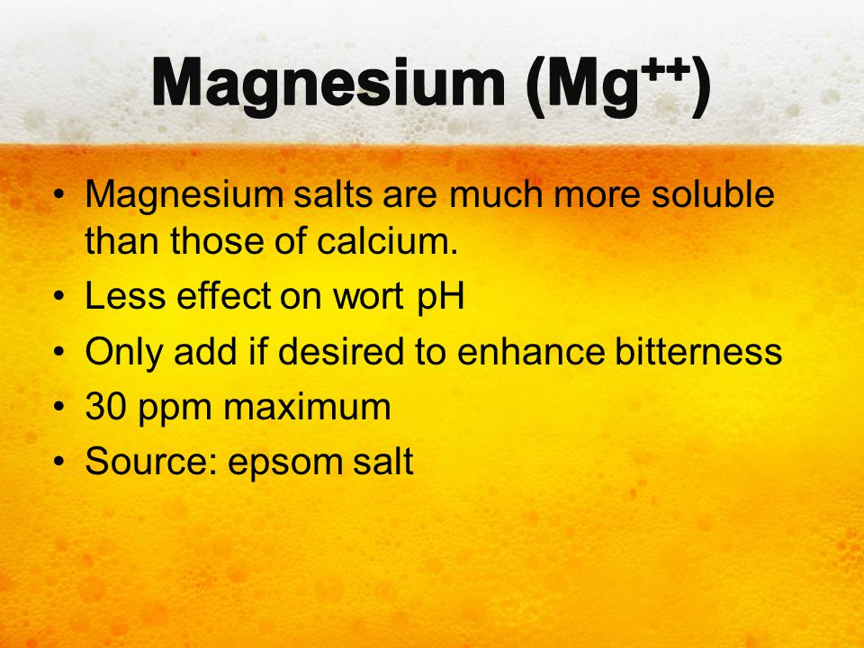 Magnesium (Mg++) Magnesium salts are much more soluble than those of calcium. Less effect on wort pH.