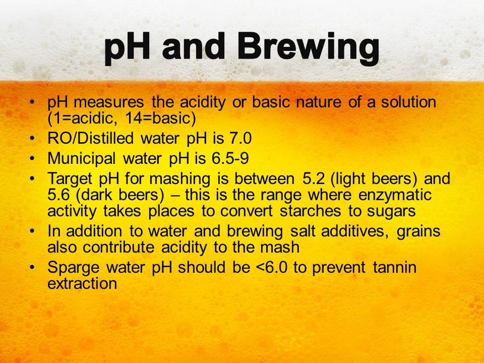 pH and Brewing pH measures the acidity or basic nature of a solution (1=acidic, 14=basic) RO/Distilled water pH is 7.0.